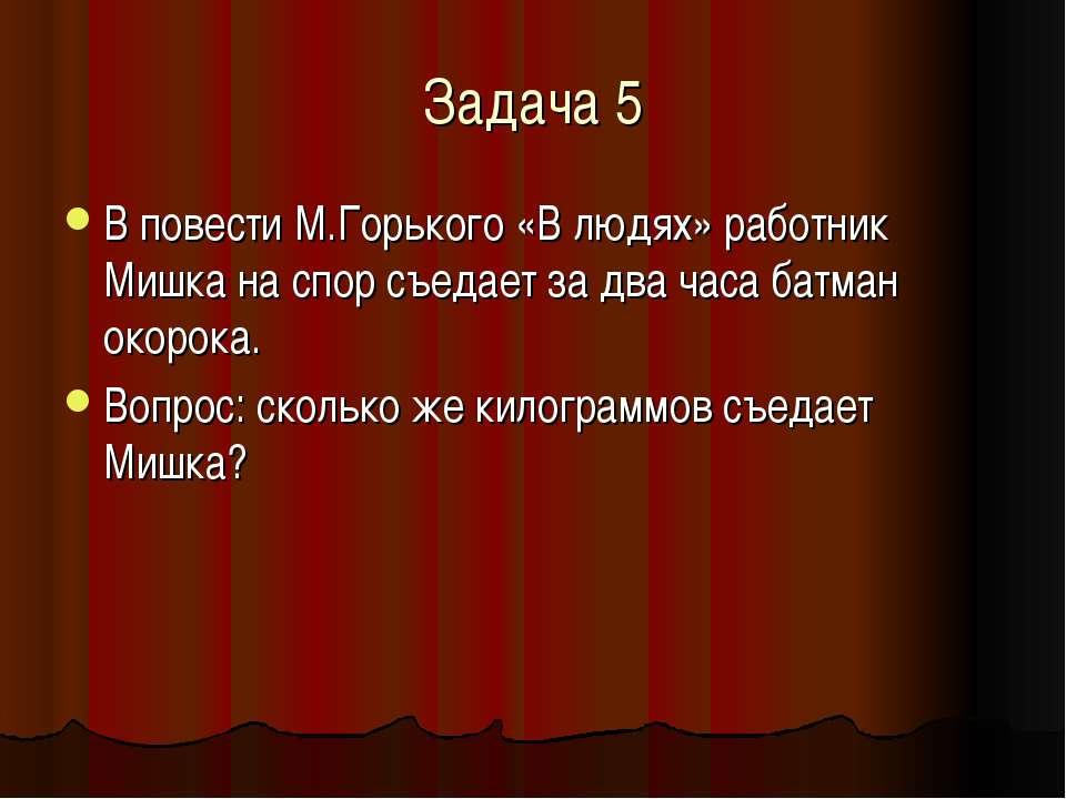 Задача 5 В повести М.Горького «В людях» работник Мишка на спор съедает за два...
