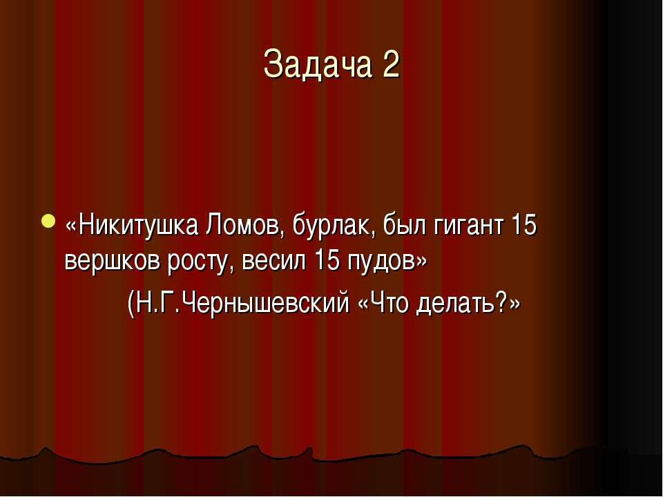 Задача 2 «Никитушка Ломов, бурлак, был гигант 15 вершков росту, весил 15 пудо...