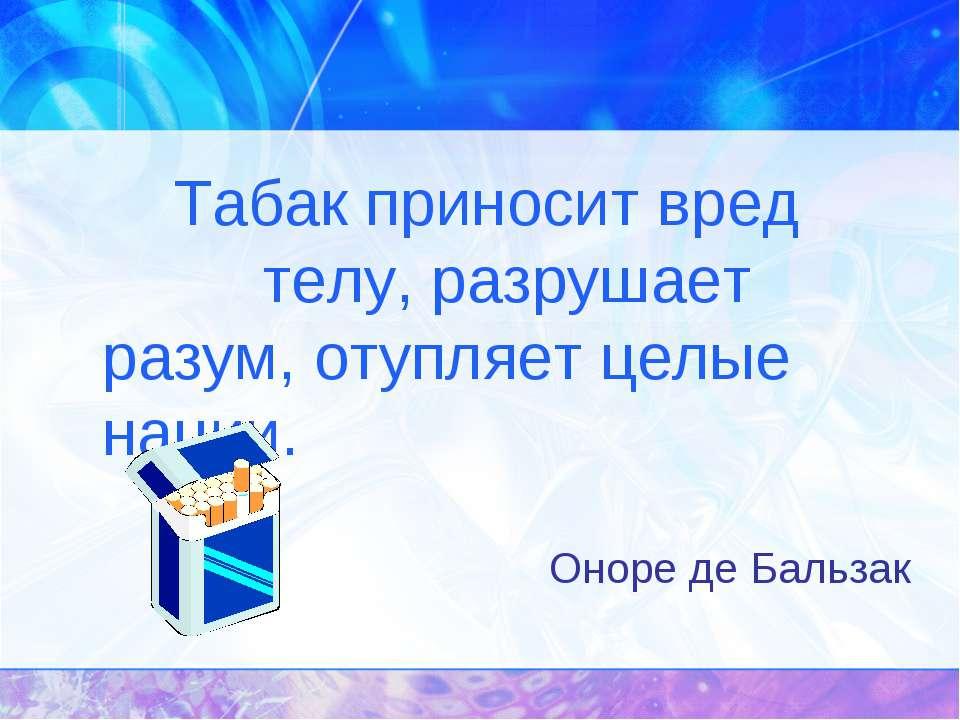 Табак приносит вред телу, разрушает разум, отупляет целые нации. Оноре де Бал...