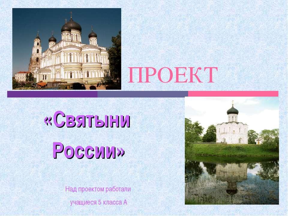 ПРОЕКТ «Святыни России» Над проектом работали учащиеся 5 класса А