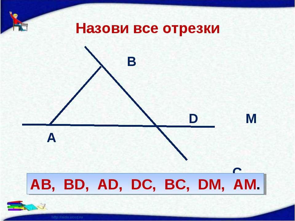 Назови все отрезки B D M A C AB, BD, AD, DC, BC, DM, AM.