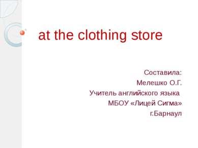 at the clothing store Составила: Мелешко О.Г. Учитель английского языка МБОУ ...