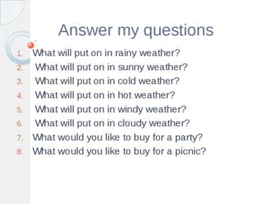 Answer my questions What will put on in rainy weather? What will put on in su...
