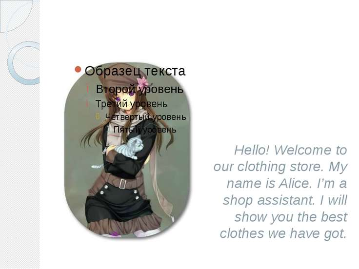Hello! Welcome to our clothing store. My name is Alice. I'm a shop assistant....