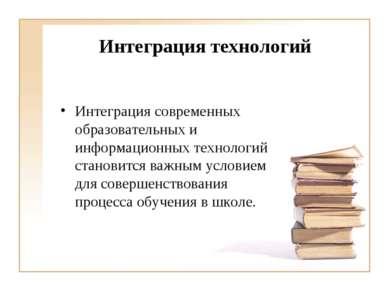 Интеграция технологий Интеграция современных образовательных и информационных...