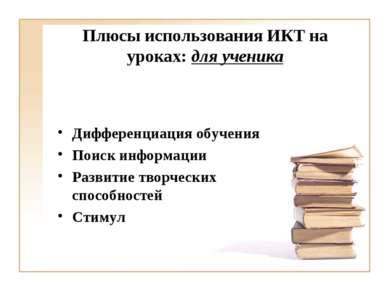 Плюсы использования ИКТ на уроках: для ученика Дифференциация обучения Поиск ...