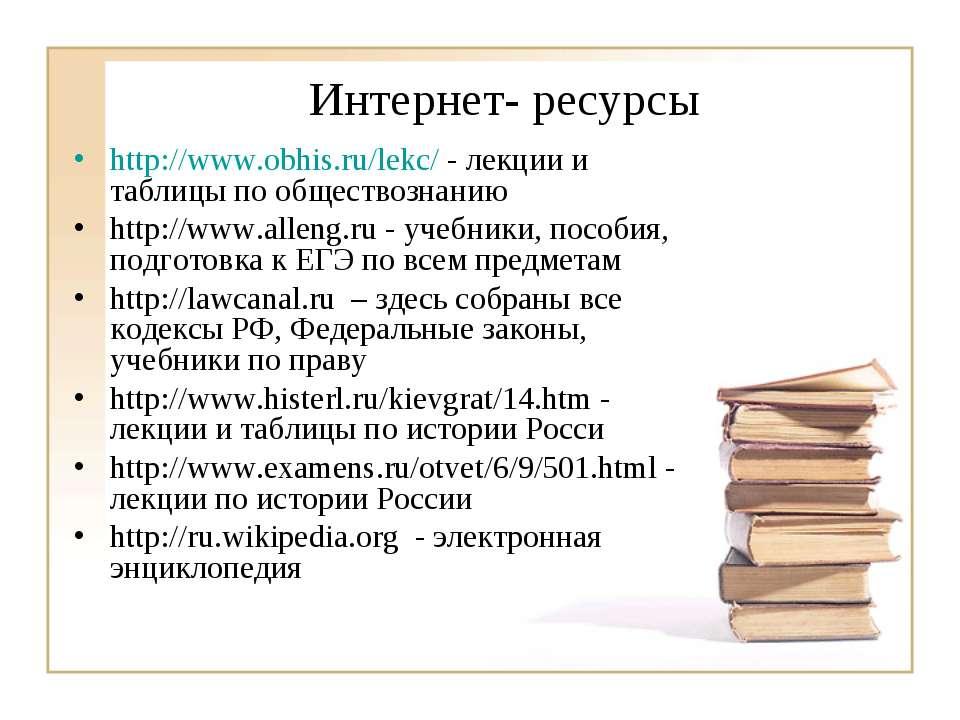 Интернет- ресурсы http://www.obhis.ru/lekc/ - лекции и таблицы по обществозна...