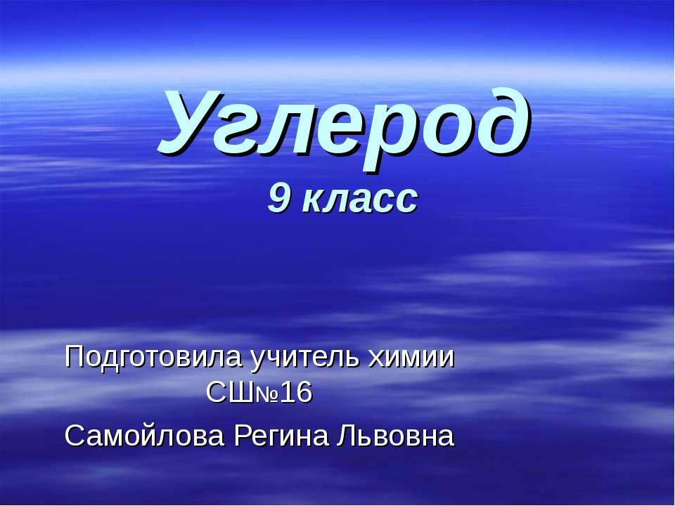 Углерод 9 класс Подготовила учитель химии СШ№16 Самойлова Регина Львовна