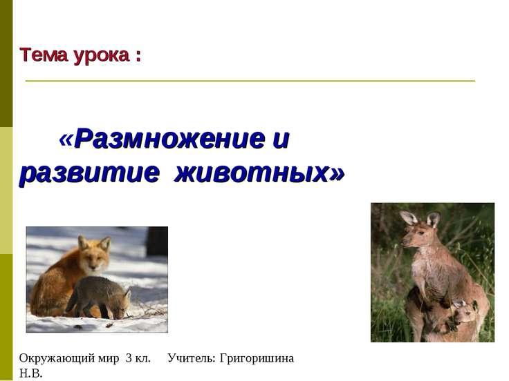 Тема урока : «Размножение и развитие животных» Окружающий мир 3 кл. Учитель: ...
