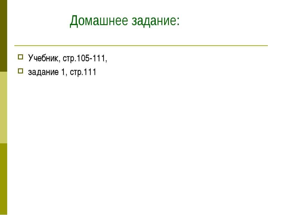Домашнее задание: Учебник, стр.105-111, задание 1, стр.111