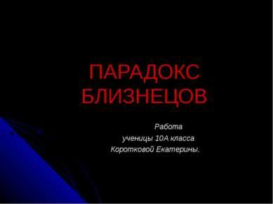 ПАРАДОКС БЛИЗНЕЦОВ Работа ученицы 10А класса Коротковой Екатерины.
