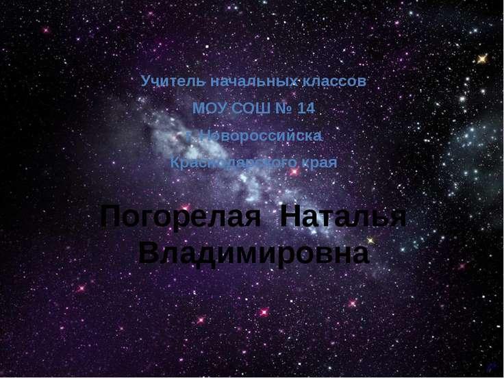 Погорелая Наталья Владимировна Учитель начальных классов МОУ СОШ № 14 г. Ново...