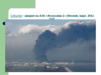 Событие - авария на АЭС «Фукусима-1» (Япония, март, 2011 год).