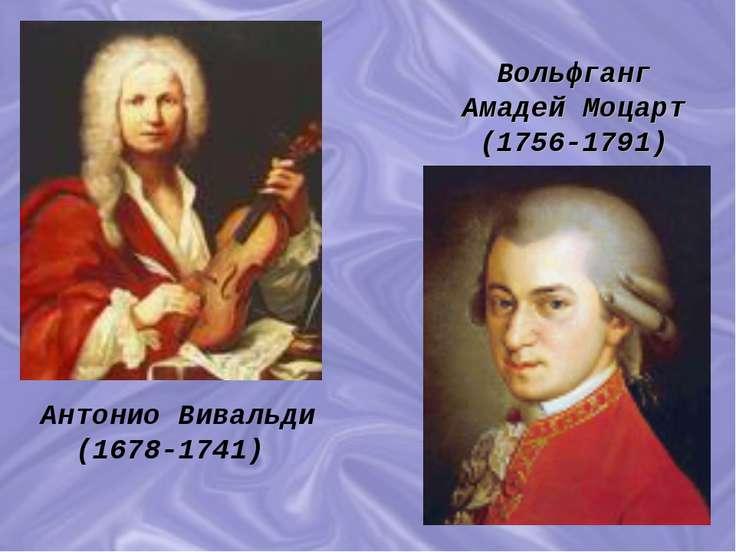Антонио Вивальди (1678-1741) Вольфганг Амадей Моцарт (1756-1791)