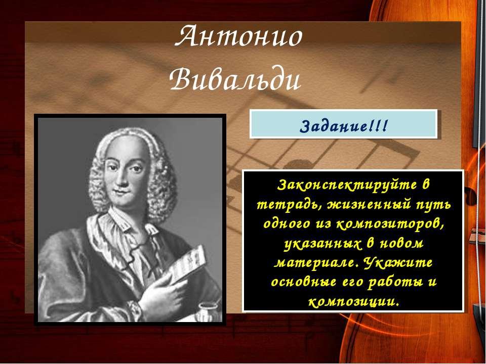 Антонио Вивальди Задание!!! Законспектируйте в тетрадь, жизненный путь одного...