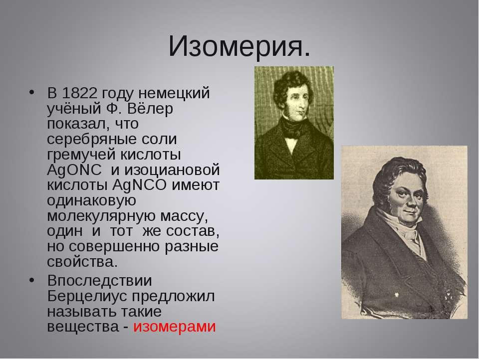 Изомерия. В 1822 году немецкий учёный Ф. Вёлер показал, что серебряные соли г...