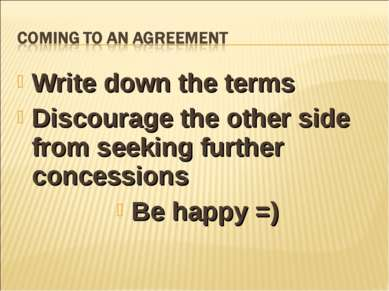 Write down the terms Discourage the other side from seeking further concessio...