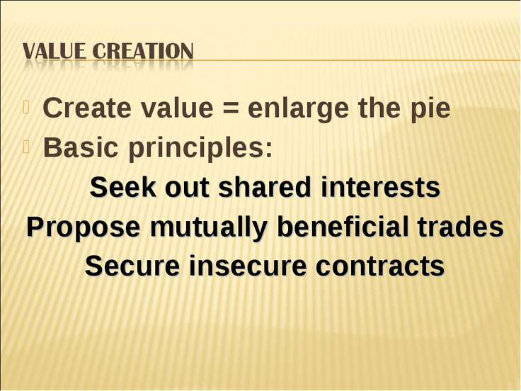 Create value = enlarge the pie Basic principles: Seek out shared interests Pr...