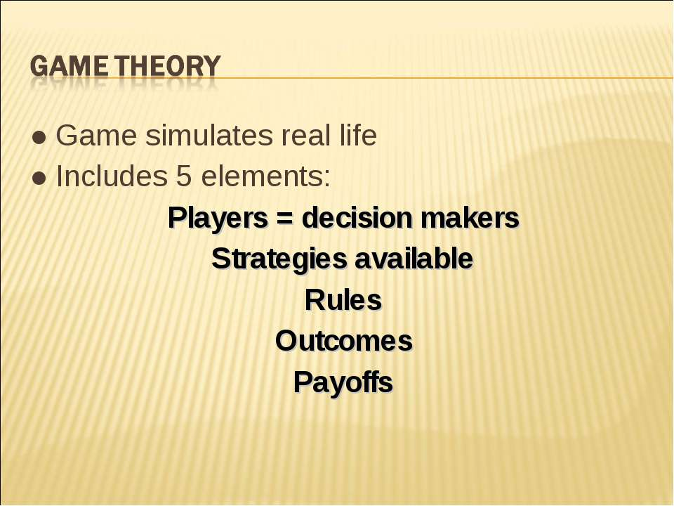 ● Game simulates real life ● Includes 5 elements: Players = decision makers S...