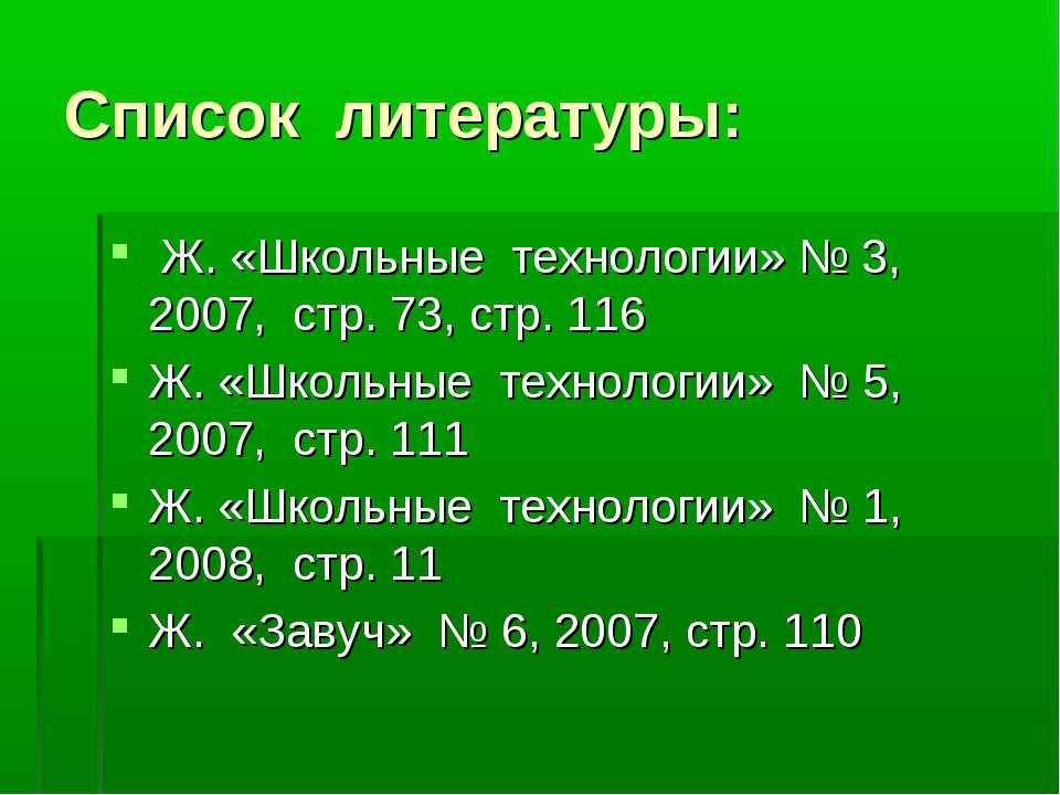 Список литературы: Ж. «Школьные технологии» № 3, 2007, стр. 73, стр. 116 Ж. «...