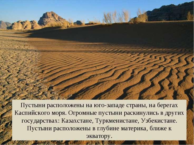 Пустыни расположены на юго-западе страны, на берегах Каспийского моря. Огромн...
