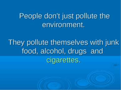 People don't just pollute the environment. They pollute themselves with junk ...