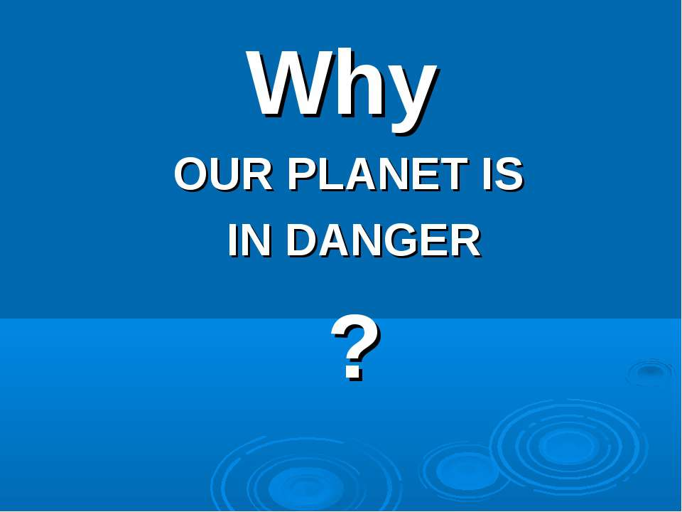 Why OUR PLANET IS IN DANGER ?