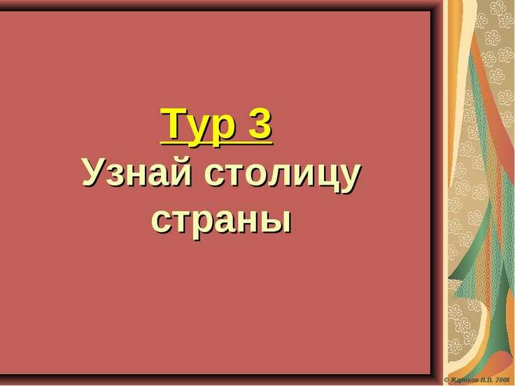 © Жариков В.В. 2008 Тур 3 Узнай столицу страны