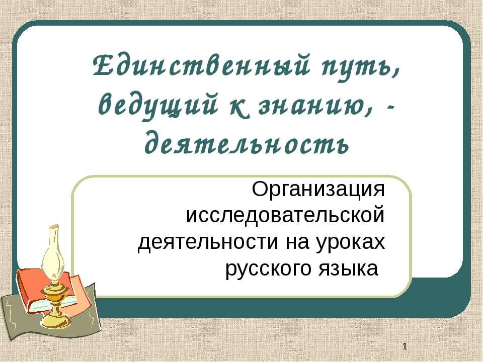 * Единственный путь, ведущий к знанию, - деятельность Организация исследовате...