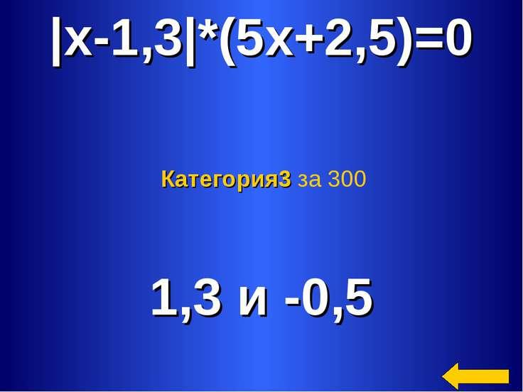 |x-1,3|*(5x+2,5)=0 1,3 и -0,5 Категория3 за 300