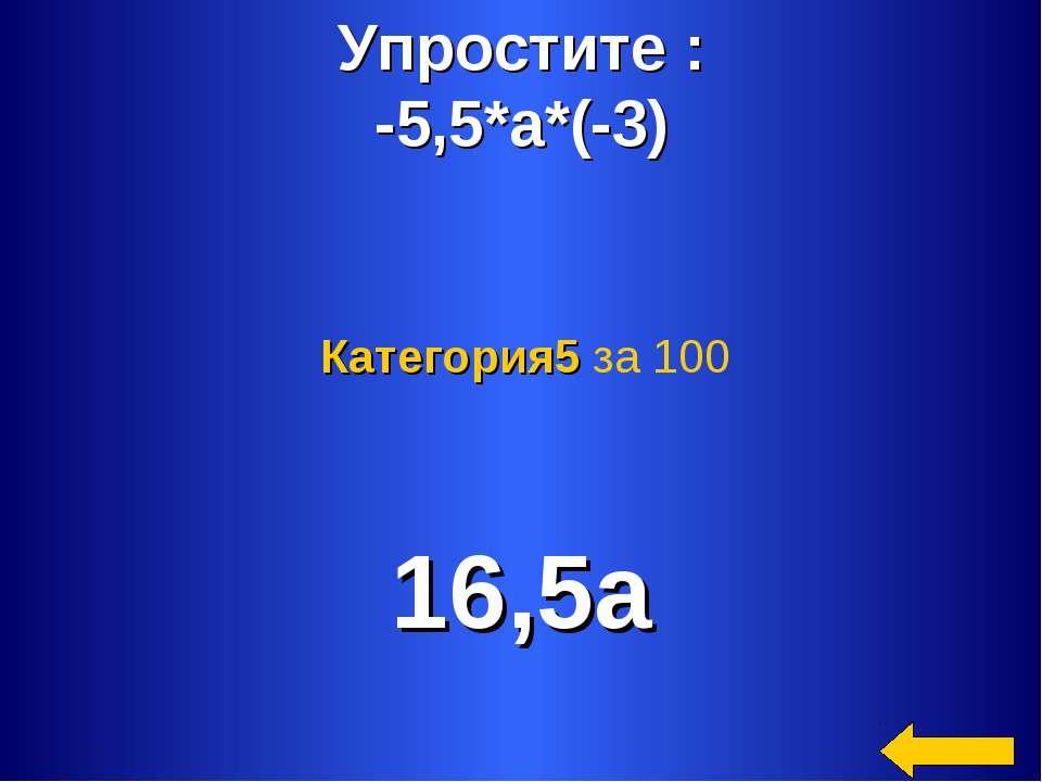 Упростите : -5,5*а*(-3) 16,5а Категория5 за 100