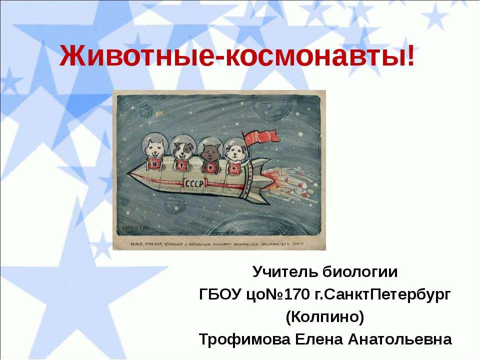 Животные-космонавты! Учитель биологии ГБОУ цо№170 г.СанктПетербург (Колпино) ...