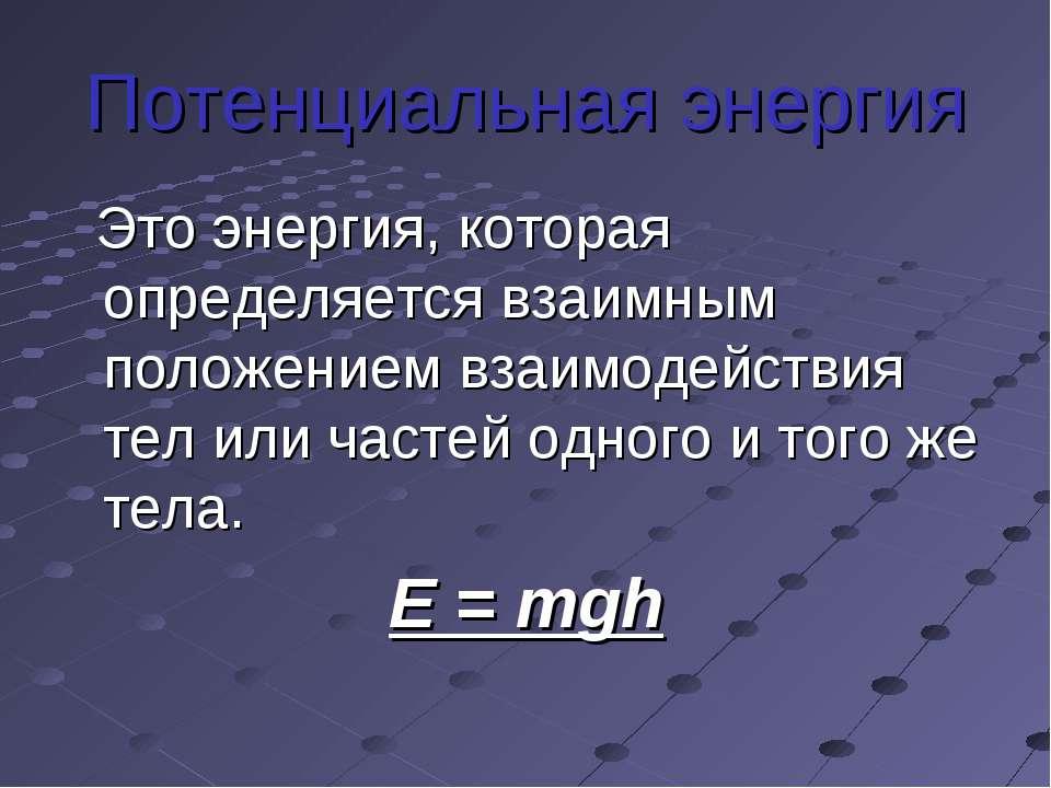 Потенциальная энергия Это энергия, которая определяется взаимным положением в...