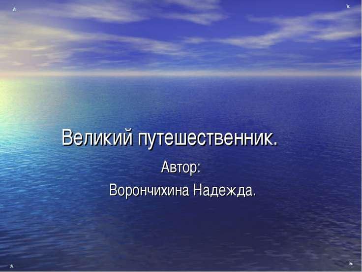 Великий путешественник. Автор: Ворончихина Надежда.