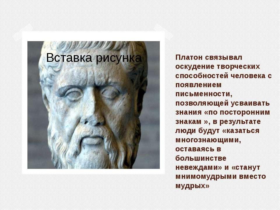 Платон связывал оскудение творческих способностей человека с появлением письм...