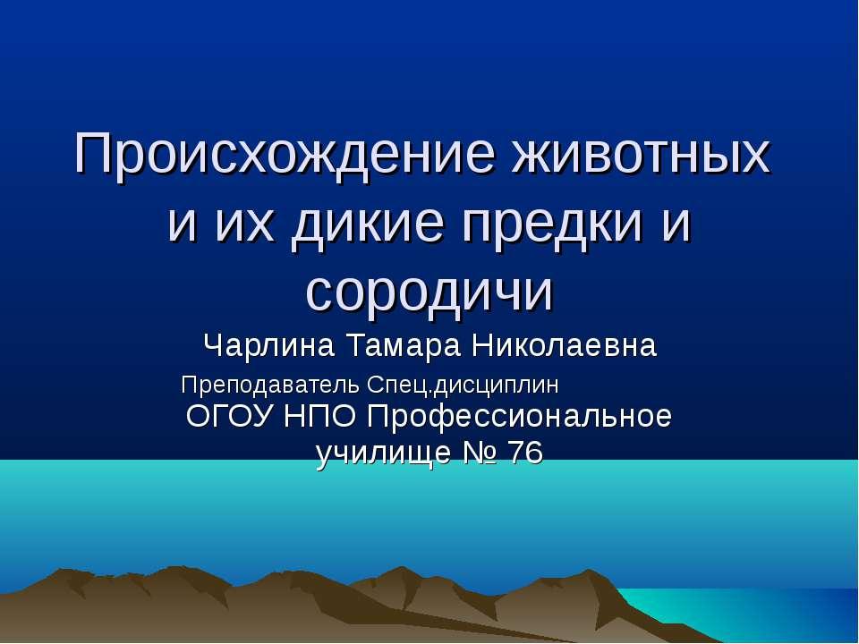 Происхождение животных и их дикие предки и сородичи Чарлина Тамара Николаевна...