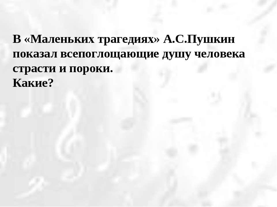 В «Маленьких трагедиях» А.С.Пушкин показал всепоглощающие душу человека страс...