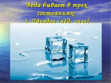 Вода бывает в трех состояниях: 1. Твердое (лёд, снег).