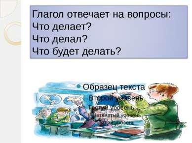 Глагол отвечает на вопросы: Что делает? Что делал? Что будет делать?