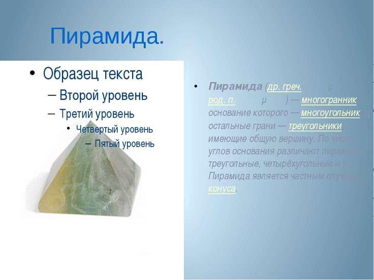 Пирамида. Пирамида (др. греч. πυραμίς, род. п. πυραμίδος)— многогранник, осн...