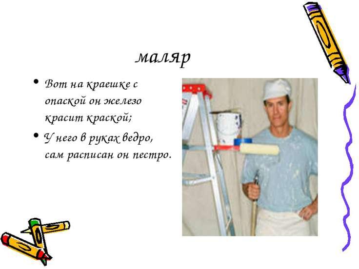 маляр Вот на краешке с опаской он железо красит краской; У него в руках ведро...