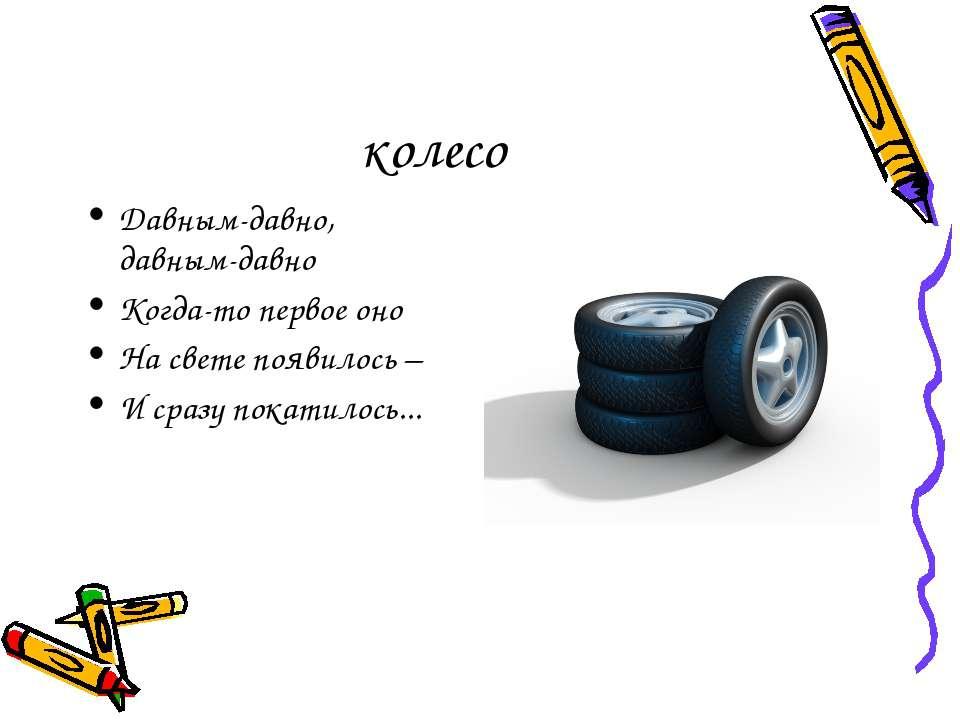 колесо Давным-давно, давным-давно Когда-то первое оно На свете появилось – И ...