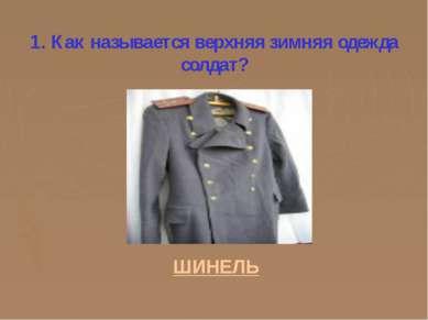 1. Как называется верхняя зимняя одежда солдат? ШИНЕЛЬ