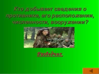 Кто добывает сведения о противнике, его расположении, численности, вооружении...