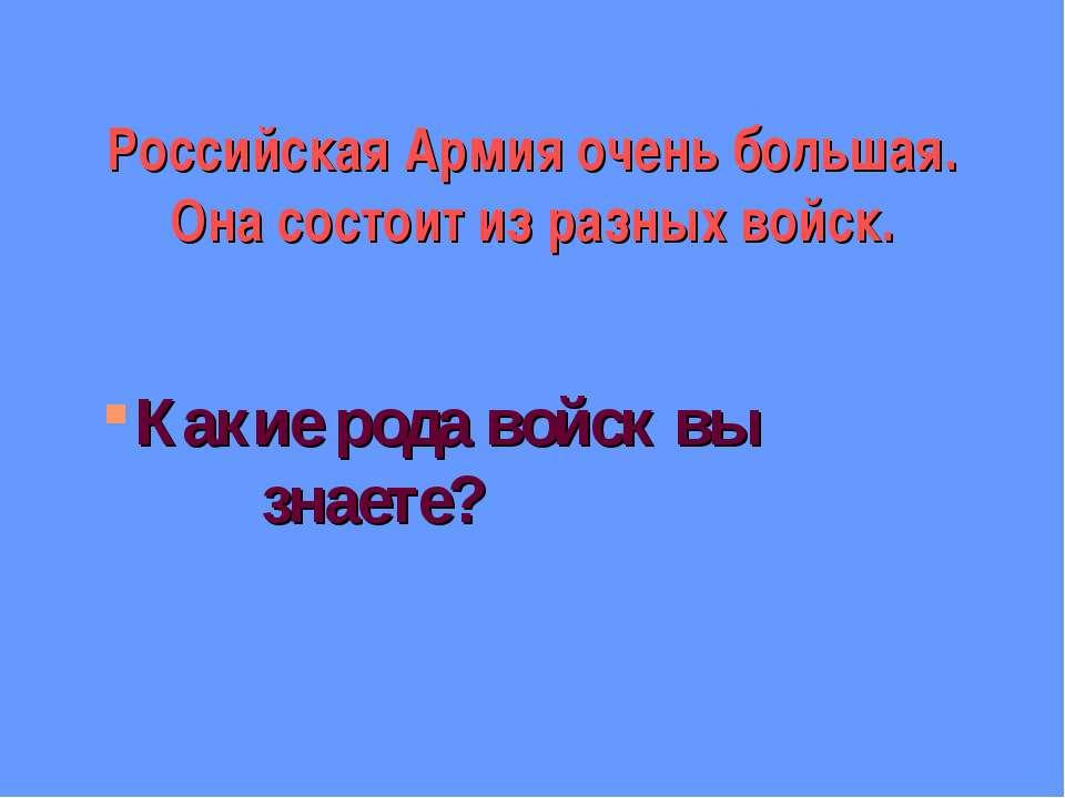 Российская Армия очень большая. Она состоит из разных войск. Какие рода войск...