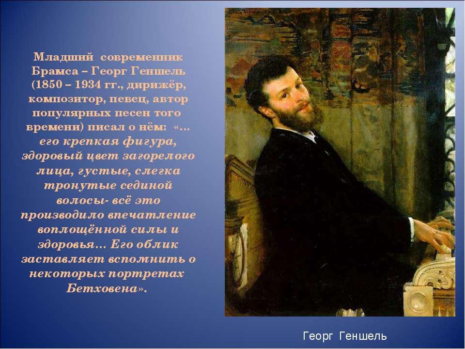 Младший современник Брамса – Георг Геншель (1850 – 1934 гг., дирижёр, компози...