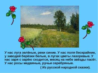 У нас луга зелёные, реки синие. У нас поля бескрайние, у заводей берёзки белы...