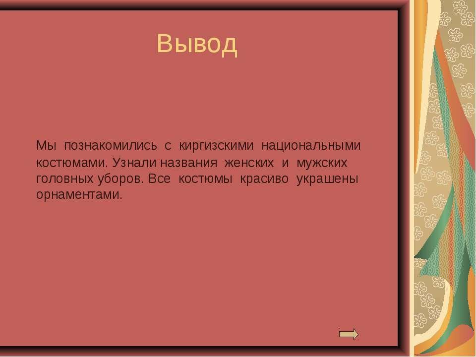 Вывод Мы познакомились с киргизскими национальными костюмами. Узнали названия...