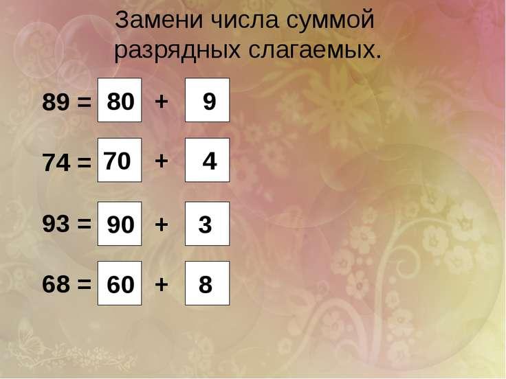 Замени числа суммой разрядных слагаемых. 89 = 74 = 93 = 68 = + + + + 80 9 70 ...