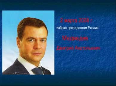 2 марта 2008 г. избран президентом России Медведев Дмитрий Анатольевич